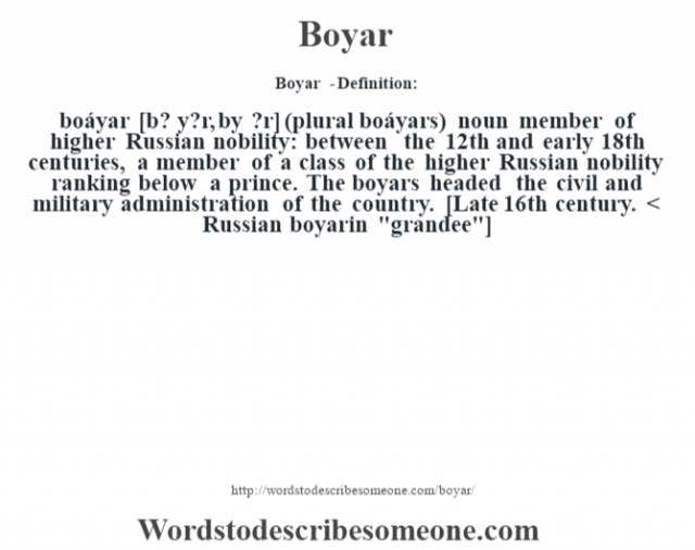 Boyar  - Definition:boáyar [b? y?r, b—y ?r] (plural boáyars)  noun   member of higher Russian nobility: between the 12th and early 18th centuries, a member of a class of the higher Russian nobility ranking below a prince.  The boyars headed the civil and military administration of the country.    [Late 16th century. < Russian boyarin
