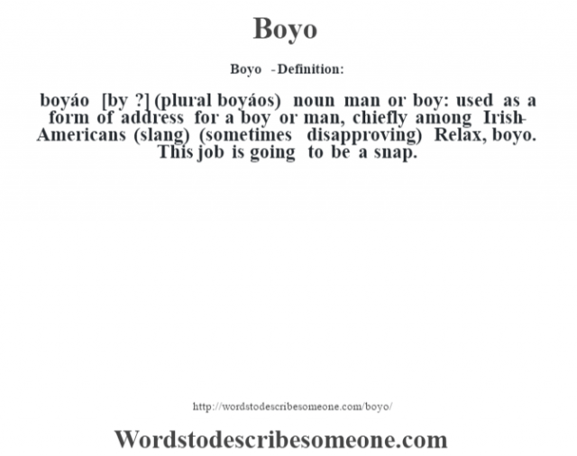 Boyo  - Definition:boyáo [b—y ?] (plural boyáos)  noun   man or boy: used as a form of address for a boy or man, chiefly among Irish-Americans (slang) (sometimes disapproving)  Relax, boyo. This job is going to be a snap.