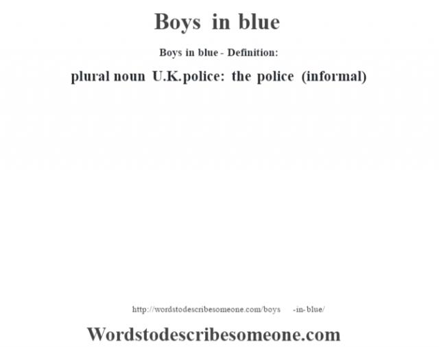 Boys in blue- Definition:plural noun   U.K. police: the police (informal)