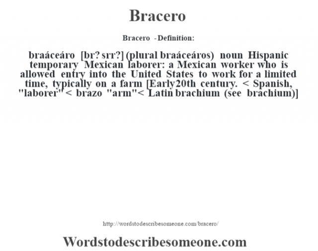 Bracero  - Definition:braáceáro [br? sŽrr?] (plural braáceáros)  noun   Hispanic temporary Mexican laborer: a Mexican worker who is allowed entry into the United States to work for a limited time, typically on a farm    [Early 20th century. < Spanish,