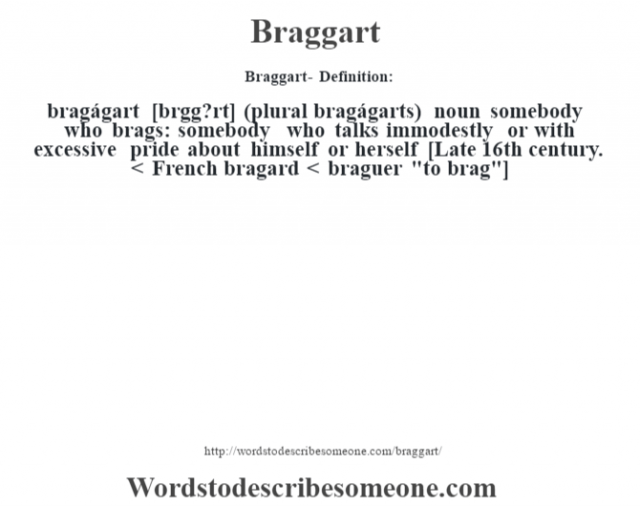 Braggart- Definition:bragágart [br‡gg?rt] (plural bragágarts)  noun   somebody who brags: somebody who talks immodestly or with excessive pride about himself or herself    [Late 16th century. < French bragard < braguer