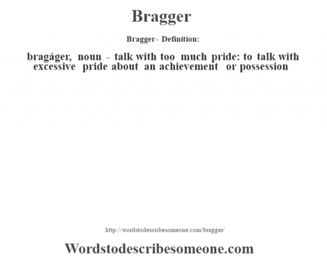 Bragger- Definition:bragáger, noun -  talk with too much pride: to talk with excessive pride about an achievement or possession