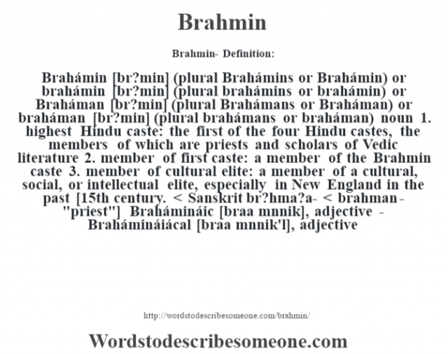 Brahmin- Definition:Brahámin [br?min] (plural Brahámins or Brahámin) or brahámin [br?min] (plural brahámins or brahámin) or Braháman [br?min] (plural Brahámans or Braháman) or braháman [br?min] (plural brahámans or braháman)  noun  1.  highest Hindu caste: the first of the four Hindu castes, the members of which are priests and scholars of Vedic literature  2.  member of first caste: a member of the Brahmin caste  3.  member of cultural elite: a member of a cultural, social, or intellectual elite, especially in New England in the past    [15th century. < Sanskrit br?hma?a- < brahman-