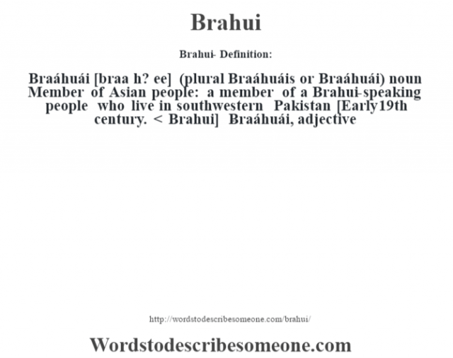 Brahui- Definition:Braáhuái [braa h? ee] (plural Braáhuáis or Braáhuái)  noun  Member of Asian people: a member of a Brahui-speaking people who live in southwestern Pakistan    [Early 19th century. < Brahui]   -Braáhuái, adjective