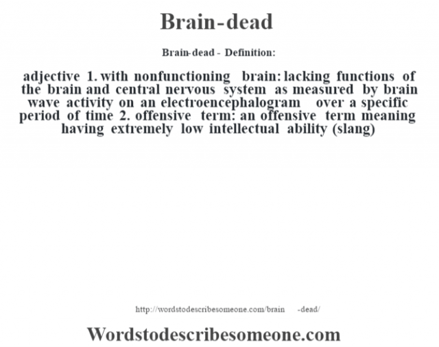 Brain-dead- Definition:adjective  1.  with nonfunctioning brain: lacking functions of the brain and central nervous system as measured by brain wave activity on an electroencephalogram over a specific period of time  2.  offensive term: an offensive term meaning having extremely low intellectual ability (slang)