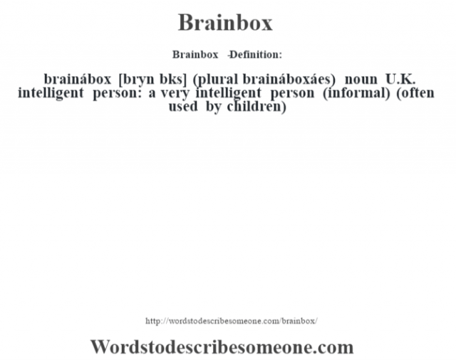 Brainbox   - Definition:brainábox [br‡yn b˜ks] (plural braináboxáes)  noun   U.K. intelligent person: a very intelligent person (informal) (often used by children)