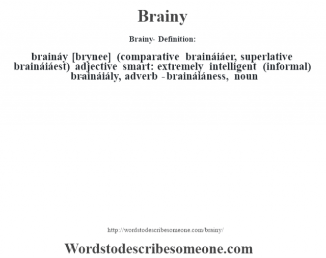 Brainy- Definition:braináy [br‡ynee] (comparative braináiáer, superlative braináiáest)  adjective   smart: extremely intelligent (informal)     -braináiály, adverb -braináiáness, noun