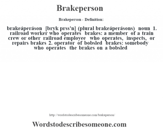 Brakeperson- Definition:brakeáperáson [br‡yk prss'n] (plural brakeáperásons)  noun  1.  railroad worker who operates brakes: a member of a train crew or other railroad employee who operates, inspects, or repairs brakes  2.  operator of bobsled brakes: somebody who operates the brakes on a bobsled