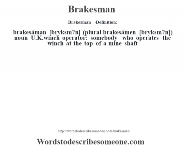 Brakesman   - Definition:brakesáman [br‡yksm?n] (plural brakesámen [br‡yksm?n])  noun   U.K. winch operator: somebody who operates the winch at the top of a mine shaft