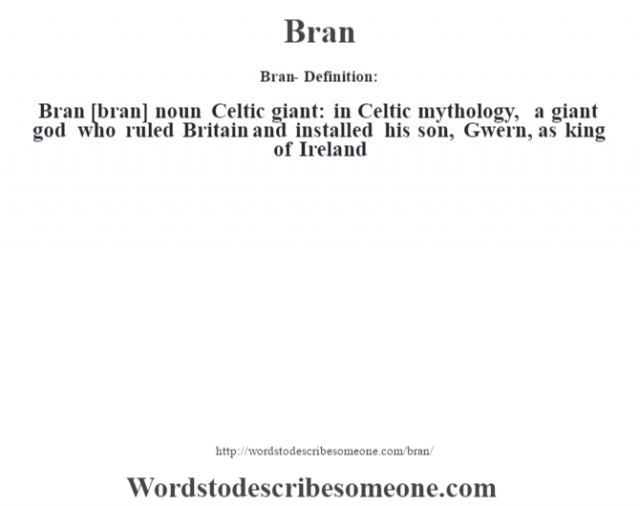 Bran- Definition:Bran [bran] noun   Celtic giant: in Celtic mythology, a giant god who ruled Britain and installed his son, Gwern, as king of Ireland