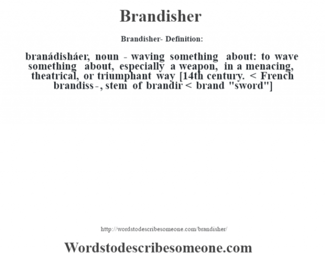 Brandisher- Definition:branádisháer, noun -  waving something about: to wave something about, especially a weapon, in a menacing, theatrical, or triumphant way    [14th century. < French brandiss-, stem of brandir < brand
