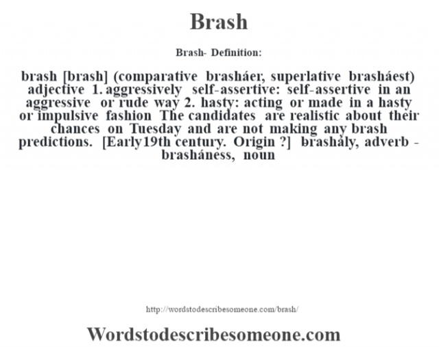 Brash- Definition:brash [brash] (comparative brasháer, superlative brasháest)  adjective  1.  aggressively self-assertive: self-assertive in an aggressive or rude way  2.  hasty: acting or made in a hasty or impulsive fashion The candidates are realistic about their chances on Tuesday and are not making any brash predictions.     [Early 19th century. Origin ?]   -brashály, adverb -brasháness, noun