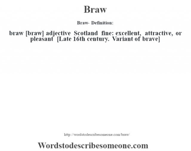 Braw- Definition:braw [braw] adjective   Scotland fine: excellent, attractive, or pleasant    [Late 16th century. Variant of brave]