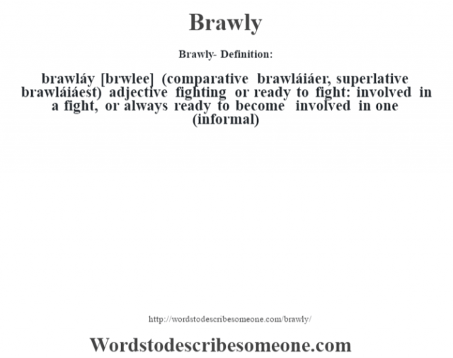 Brawly- Definition:brawláy [br‡wlee] (comparative brawláiáer, superlative brawláiáest)  adjective   fighting or ready to fight: involved in a fight, or always ready to become involved in one (informal)