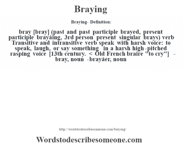 Braying- Definition:bray [bray] (past and past participle brayed, present participle brayáing, 3rd person present singular brays)  verb  Transitive and intransitive verb speak with harsh voice: to speak, laugh, or say something in a harsh high-pitched rasping voice    [13th century. < Old French braire