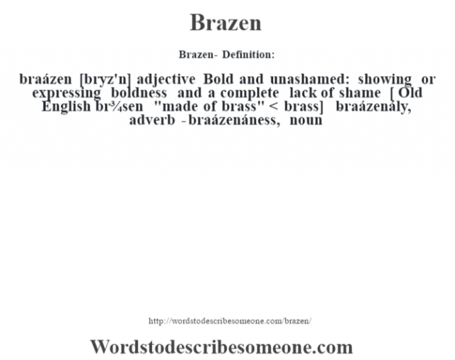 Brazen- Definition:braázen [br‡yz'n] adjective  Bold and unashamed: showing or expressing boldness and a complete lack of shame    [ Old English br¾sen