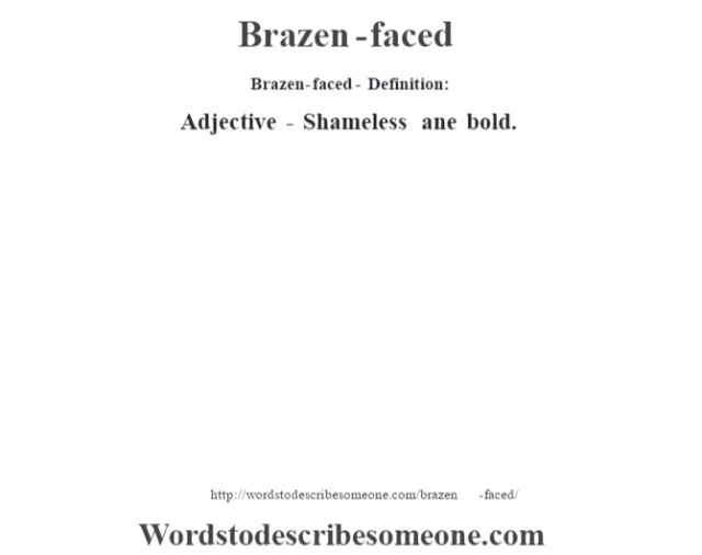 Brazen-faced- Definition:Adjective - Shameless ane bold.