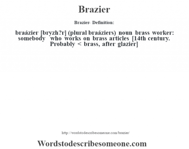 Brazier- Definition:braázier [br‡yzh?r] (plural braáziers)  noun   brass worker: somebody who works on brass articles    [14th century. Probably < brass, after glazier]