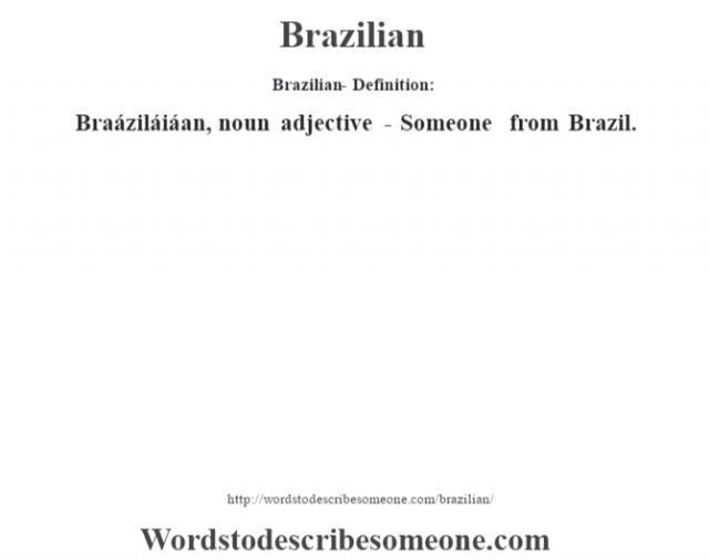 Brazilian- Definition:Braáziláiáan, noun adjective - Someone from Brazil.