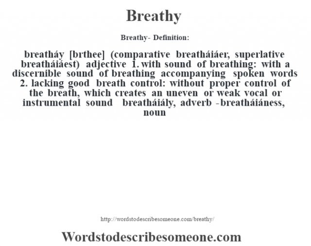 Breathy- Definition:breatháy [brŽthee] (comparative breatháiáer, superlative breatháiáest)  adjective  1.  with sound of breathing: with a discernible sound of breathing accompanying spoken words  2.  lacking good breath control: without proper control of the breath, which creates an uneven or weak vocal or instrumental sound     -breatháiály, adverb -breatháiáness, noun