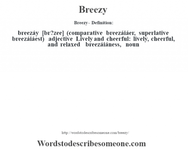 Breezy- Definition:breezáy [br?zee] (comparative breezáiáer, superlative breezáiáest)  adjective  Lively and cheerful: lively, cheerful, and relaxed     -breezáiáness, noun
