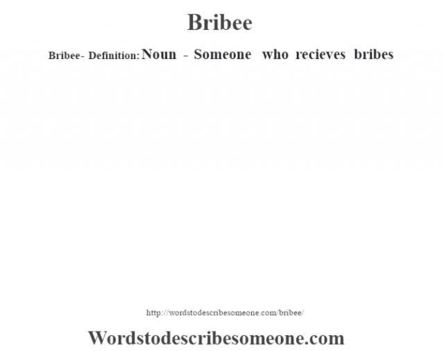 Bribee- Definition:Noun - Someone who recieves bribes