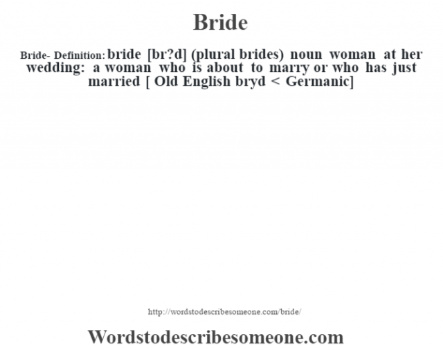 Bride- Definition:bride [br?d] (plural brides)  noun   woman at her wedding: a woman who is about to marry or who has just married    [ Old English bryd < Germanic]