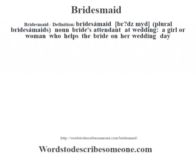 Bridesmaid- Definition:bridesámaid [br?dz mˆyd] (plural bridesámaids)  noun   bride's attendant at wedding: a girl or woman who helps the bride on her wedding day