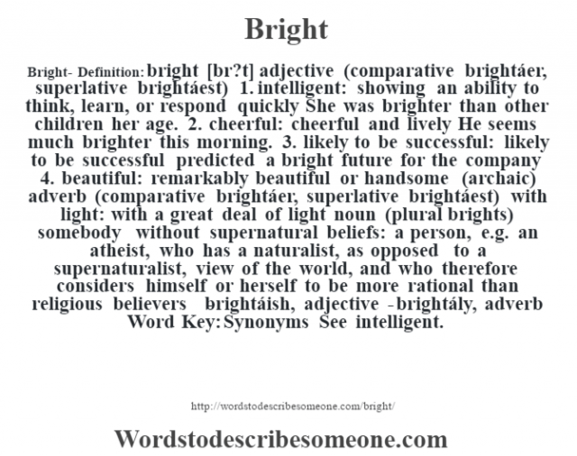 Bright- Definition:bright [br?t] adjective (comparative brightáer, superlative brightáest)     1.  intelligent: showing an ability to think, learn, or respond quickly She was brighter than other children her age.   2.  cheerful: cheerful and lively He seems much brighter this morning.   3.  likely to be successful: likely to be successful predicted a bright future for the company   4.  beautiful: remarkably beautiful or handsome (archaic)    adverb (comparative brightáer, superlative brightáest)   with light: with a great deal of light    noun (plural brights)   somebody without supernatural beliefs: a person, e.g. an atheist, who has a naturalist, as opposed to a supernaturalist, view of the world, and who therefore considers himself or herself to be more rational than religious believers   -brightáish, adjective -brightály, adverb Word Key: Synonyms  See intelligent.