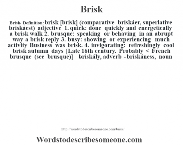 Brisk- Definition:brisk [brisk] (comparative briskáer, superlative briskáest)  adjective  1.  quick: done quickly and energetically a brisk walk   2.  brusque: speaking or behaving in an abrupt way a brisk reply   3.  busy: showing or experiencing much activity Business was brisk.   4.  invigorating: refreshingly cool brisk autumn days     [Late 16th century. Probably < French brusque (see brusque)]   -briskály, adverb -briskáness, noun