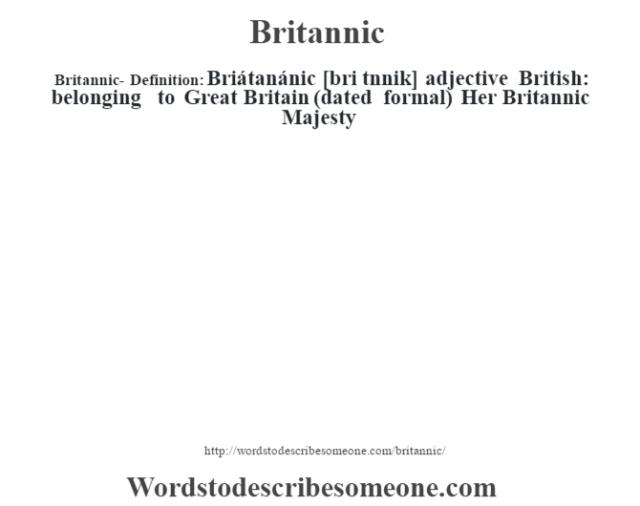 Britannic- Definition:Briátanánic [bri t‡nnik] adjective   British: belonging to Great Britain (dated formal)  Her Britannic Majesty