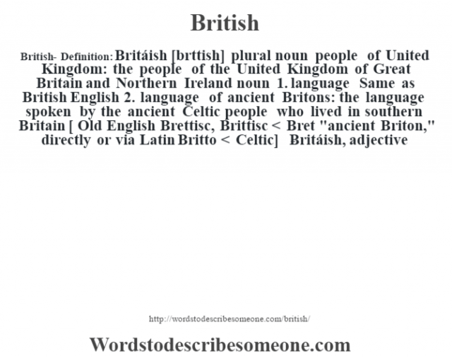 British- Definition:Britáish [br'ttish] plural noun   people of United Kingdom: the people of the United Kingdom of Great Britain and Northern Ireland    noun  1.  language Same as British English  2.  language of ancient Britons: the language spoken by the ancient Celtic people who lived in southern Britain    [ Old English Brettisc, Brittisc < Bret