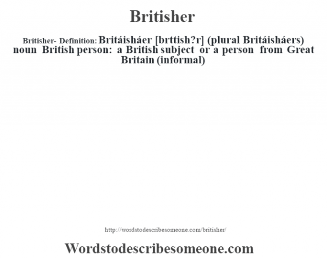 Britisher- Definition:Britáisháer [br'ttish?r] (plural Britáisháers)  noun   British person: a British subject or a person from Great Britain (informal)