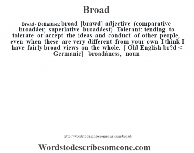 Broad- Definition:broad [brawd] adjective (comparative broadáer, superlative broadáest)       Tolerant: tending to tolerate or accept the ideas and conduct of other people, even when these are very different from your own I think I have fairly broad views on the whole.    [ Old English br?d < Germanic]   -broadáness, noun