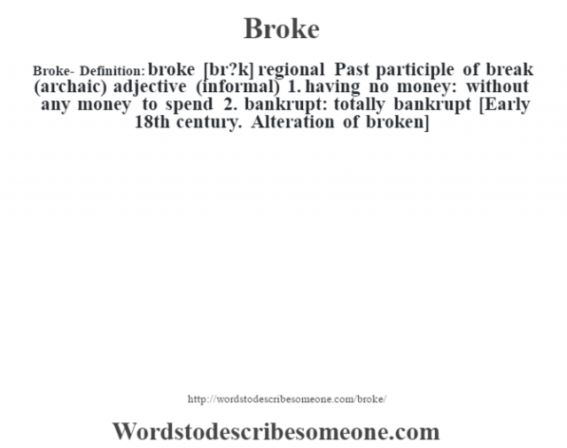 Broke- Definition:broke [br?k]  regional Past participle of break (archaic)    adjective (informal)  1.  having no money: without any money to spend  2.  bankrupt: totally bankrupt    [Early 18th century. Alteration of broken]