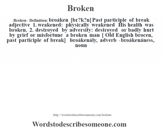 Broken- Definition:broáken [br?k?n]  Past participle of break    adjective     1.  weakened: physically weakened His health was broken.   2.  destroyed by adversity: destroyed or badly hurt by grief or misfortune a broken man     [ Old English brocen, past participle of break]   -broákenály, adverb -broákenáness, noun