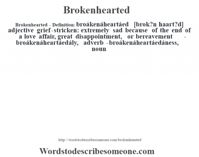 Brokenhearted- Definition:broákenáheartáed [brok?n haart?d] adjective   grief-stricken: extremely sad because of the end of a love affair, great disappointment, or bereavement     -broákenáheartáedály, adverb -broákenáheartáedáness, noun