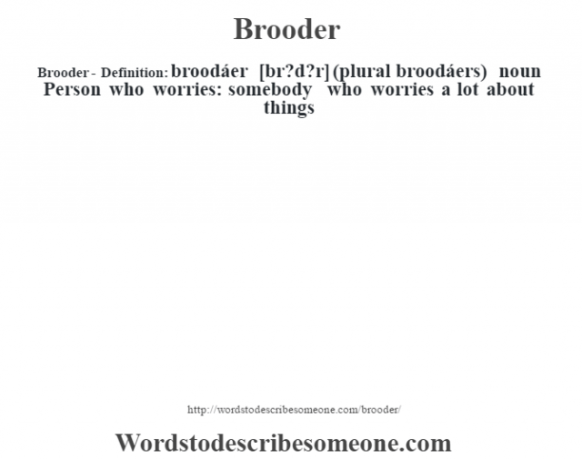 Brooder- Definition:broodáer [br?d?r] (plural broodáers)  noun  Person who worries: somebody who worries a lot about things
