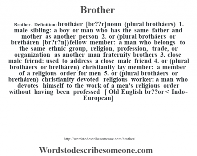 Brother- Definition:brotháer [brœ??r] noun (plural brotháers)  1.  male sibling: a boy or man who has the same father and mother as another person  2.  or (plural brotháers or bretháren [brŽ?r?n]) fellow member: a man who belongs to the same ethnic group, religion, profession, trade, or organization as another man fraternity brothers   3.  close male friend: used to address a close male friend  4.  or (plural brotháers or bretháren) christianity lay member: a member of a religious order for men  5.  or (plural brotháers or bretháren) christianity devoted religious worker: a man who devotes himself to the work of a men's religious order without having been professed   [ Old English br??or < Indo-European]
