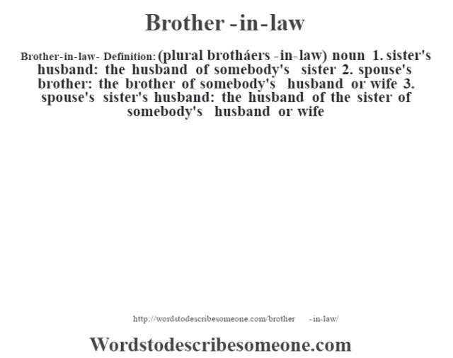 Brother-in-law- Definition:(plural brotháers-in-law)  noun  1.  sister's husband: the husband of somebody's sister  2.  spouse's brother: the brother of somebody's husband or wife  3.  spouse's sister's husband: the husband of the sister of somebody's husband or wife