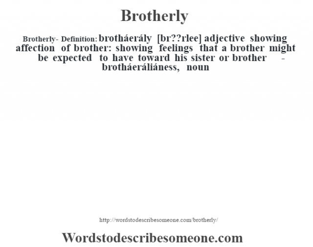Brotherly- Definition:brotháerály [brœ??rlee] adjective   showing affection of brother: showing feelings that a brother might be expected to have toward his sister or brother     -brotháeráliáness, noun