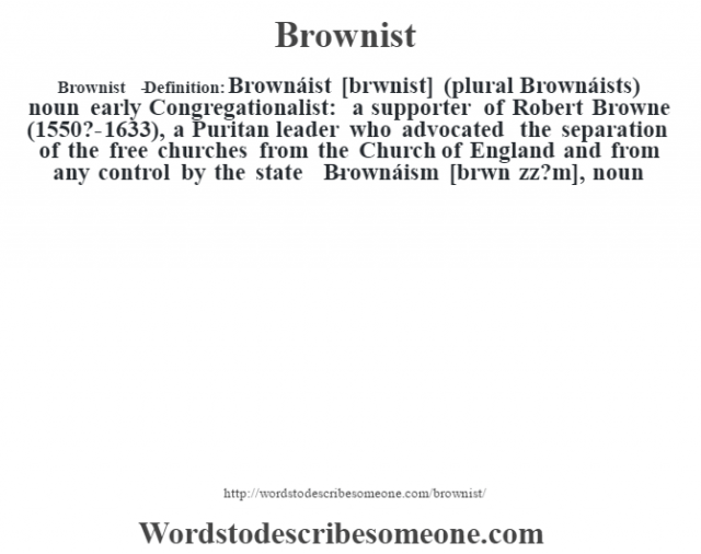 "Brownist   - Definition:Brownáist [br—wnist] (plural Brownáists)  noun   early Congregationalist: a supporter of Robert Browne (1550?-1633), a Puritan leader who advocated the separation of the free churches from the Church of England and from any control by the state     -Brownáism [br—wn ""zz?m], noun"