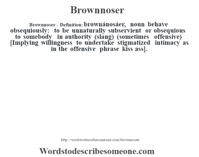 Brownnoser- Definition:brownánosáer, noun behave obsequiously: to be unnaturally subservient or obsequious to somebody in authority (slang) (sometimes offensive)    [Implying willingness to undertake stigmatized intimacy as in the offensive phrase kiss ass].