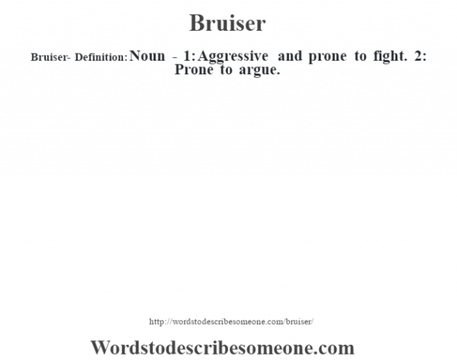Bruiser- Definition:Noun - 1: Aggressive and prone to fight. 2: Prone to argue.