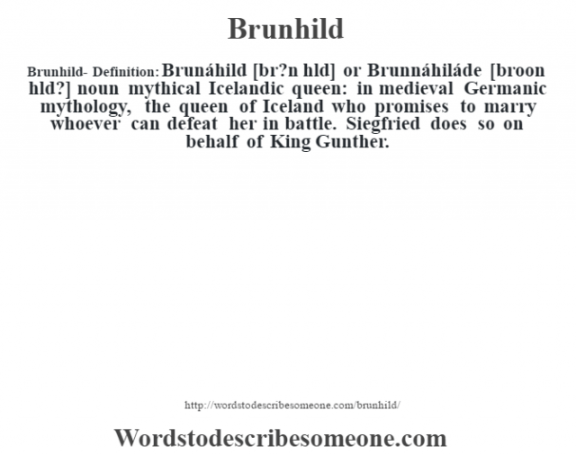 Brunhild- Definition:Brunáhild [br?n h'ld] or Brunnáhiláde [broon h'ld?] noun   mythical Icelandic queen: in medieval Germanic mythology, the queen of Iceland who promises to marry whoever can defeat her in battle. Siegfried does so on behalf of King Gunther.