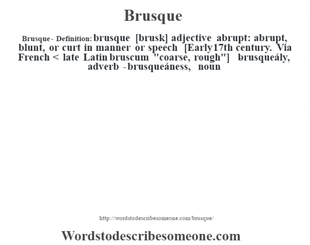 Brusque- Definition:brusque [brusk] adjective   abrupt: abrupt, blunt, or curt in manner or speech    [Early 17th century. Via French < late Latin bruscum