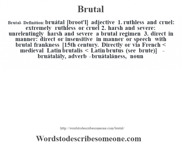 Brutal- Definition:bruátal [broot'l] adjective  1.  ruthless and cruel: extremely ruthless or cruel  2.  harsh and severe: unrelentingly harsh and severe a brutal regimen   3.  direct in manner: direct or insensitive in manner or speech with brutal frankness     [15th century. Directly or via French < medieval Latin brutalis < Latin brutus (see brute)]   -bruátalály, adverb -bruátaláness, noun