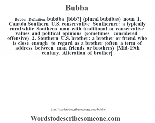 Bubba- Definition:bubába [bœbb?] (plural bubábas)  noun  1.  Canada Southern U.S. conservative Southerner: a typically rural white Southern man with traditional or conservative values and political opinions (sometimes considered offensive)  2.  Southern U.S. brother: a brother or friend who is close enough to regard as a brother (often a term of address between man friends or brothers)    [Mid-19th century. Alteration of brother]
