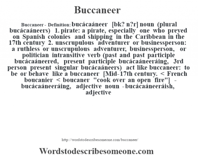 Buccaneer- Definition:bucácaáneer [bk? n?r] noun (plural bucácaáneers)  1.  pirate: a pirate, especially one who preyed on Spanish colonies and shipping in the Caribbean in the 17th century  2.  unscrupulous adventurer or businessperson: a ruthless or unscrupulous adventurer, businessperson, or politician    intransitive verb (past and past participle bucácaáneered, present participle bucácaáneeráing, 3rd person present singular bucácaáneers)   act like buccaneer: to be or behave like a buccaneer    [Mid-17th century. < French boucanier < boucaner