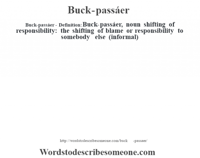 Buck-passáer- Definition:Buck-passáer, noun shifting of responsibility: the shifting of blame or responsibility to somebody else (informal)